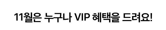 11월은 누구나 VIP 혜택을 드려요!