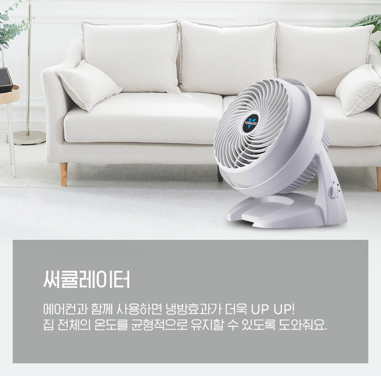 써큘레이터, 에어컨과 함께 사용하면 냉방효과가 더욱 UP UP! 집 전체의 온도를 균형적으로 유지할 수 있도록 도와줘요.