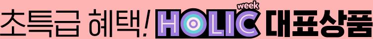 초특급혜택! Holic week 대표상품