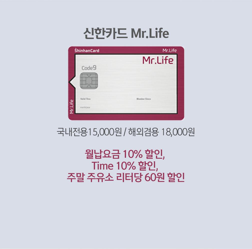 신한카드 Mr.Life 국내전용15,000원 / 해외겸용 18,000원 월납요금 10% 할인, Time 10% 할인, 주말 주유소 리터당 60원 할인
